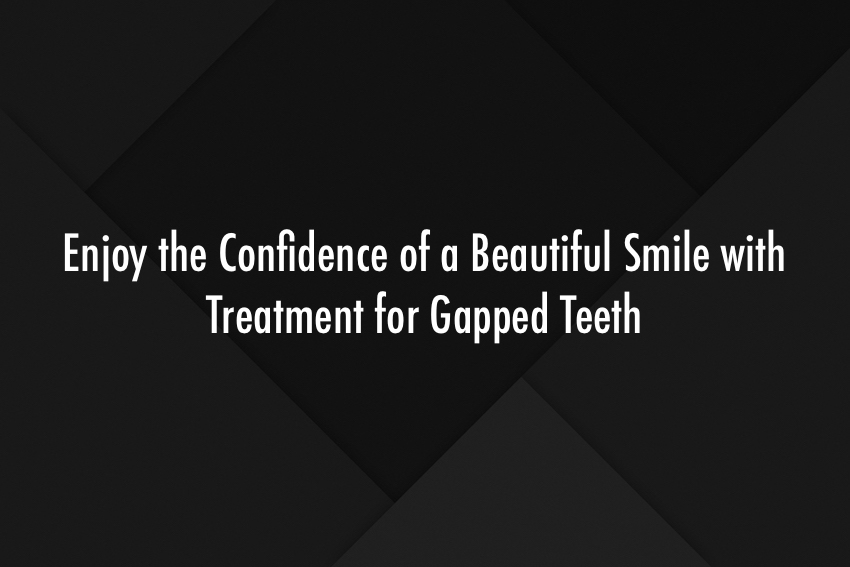 Enjoy the Confidence of a Beautiful Smile with Treatment for Gapped Teeth