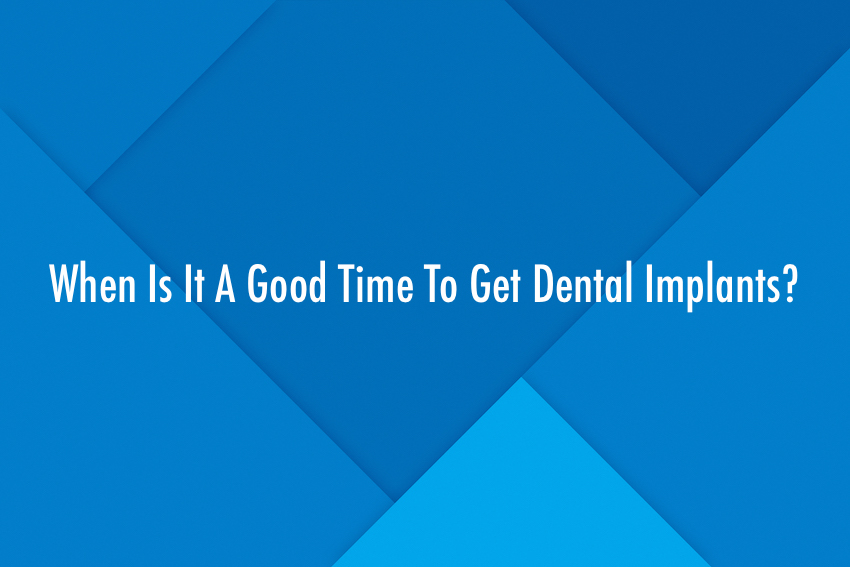 When Is It A Good Time To Get Dental Implants?