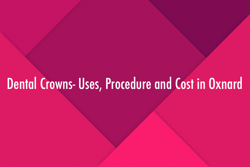 Dental Crowns: Uses, Procedure and Cost in Oxnard