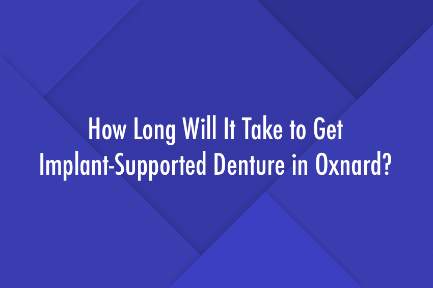 How Long Will It Take to Get Implant-Supported Denture in Oxnard?
